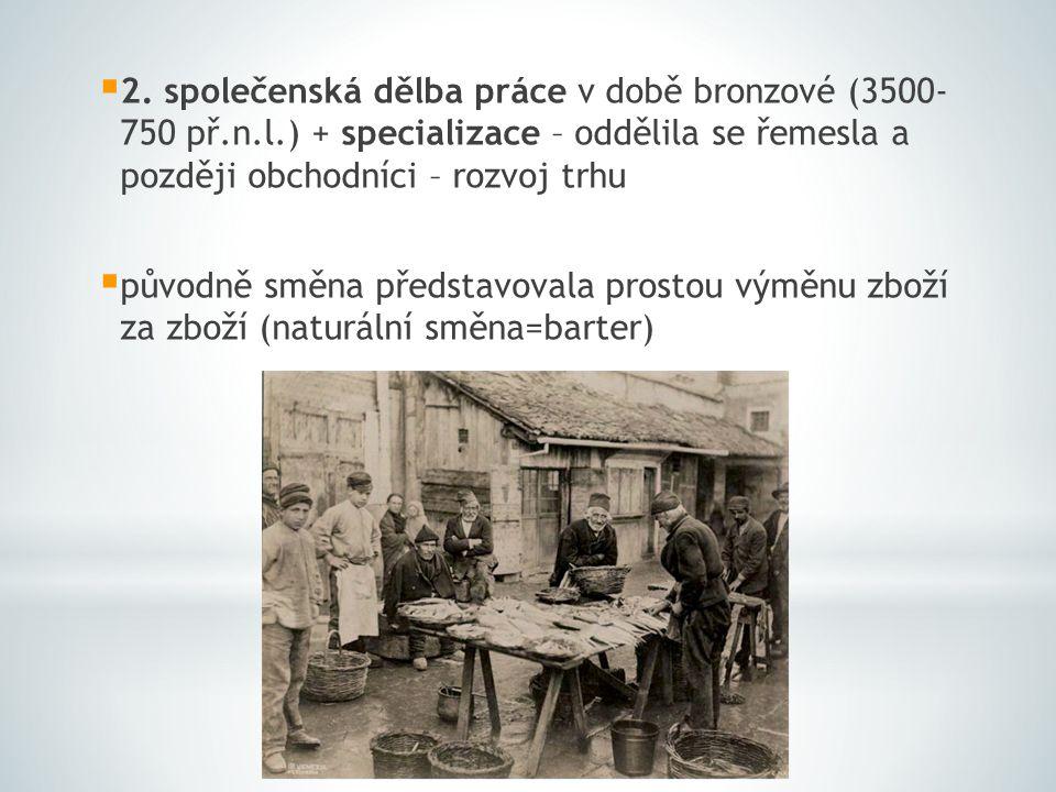  2. společenská dělba práce v době bronzové (3500- 750 př.n.l.) + specializace – oddělila se řemesla a později obchodníci – rozvoj trhu  původně smě