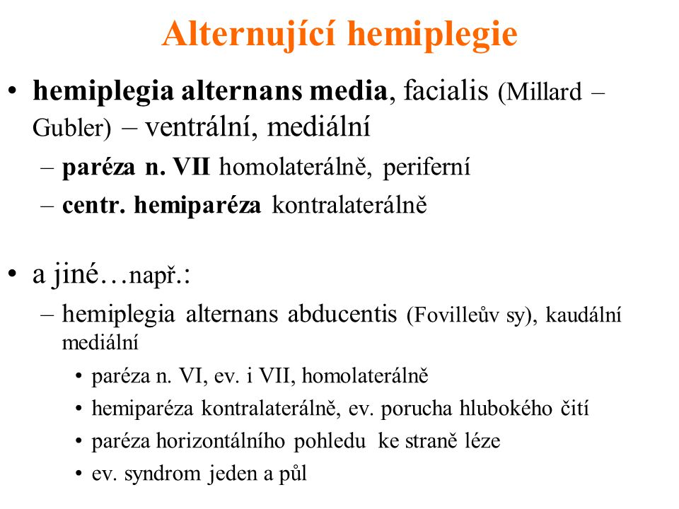 Alternující hemiplegie hemiplegia alternans media, facialis (Millard – Gubler) – ventrální, mediální –paréza n. VII homolaterálně, periferní –centr. h