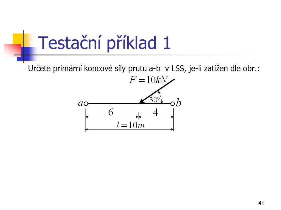 41 Testační příklad 1 Určete primární koncové síly prutu a-b v LSS, je-li zatížen dle obr.:
