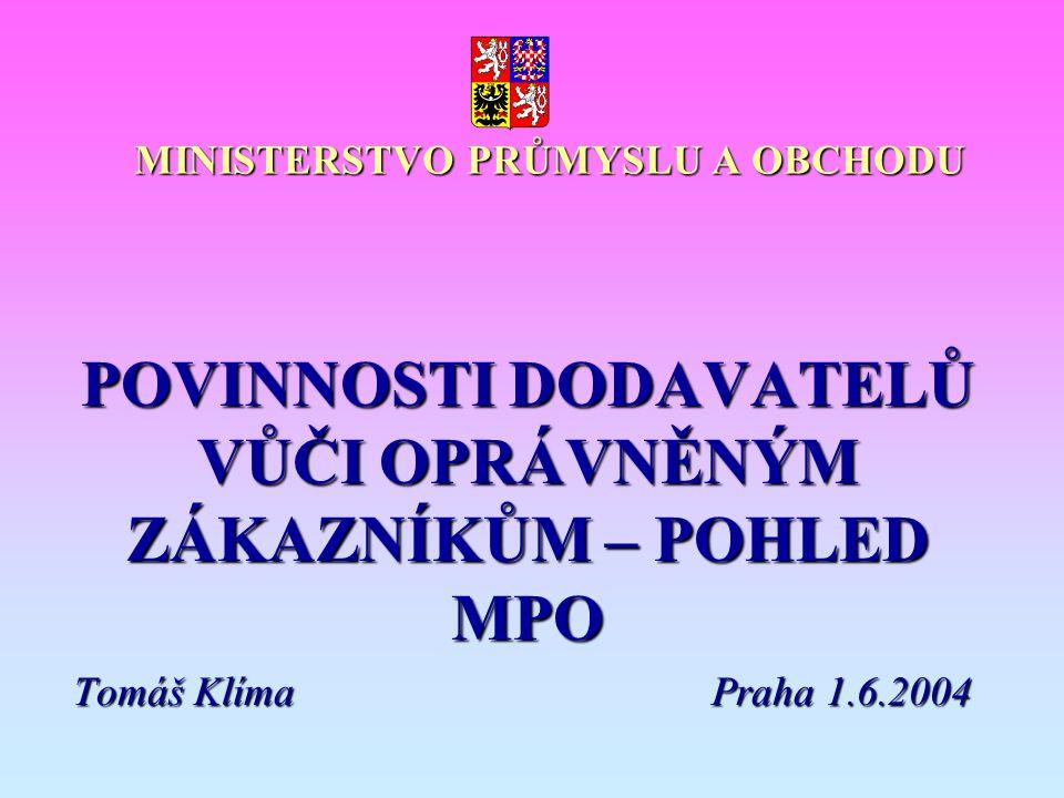 MINISTERSTVO PRŮMYSLU A OBCHODU POVINNOSTI DODAVATELŮ VŮČI OPRÁVNĚNÝM ZÁKAZNÍKŮM – POHLED MPO Tomáš KlímaPraha 1.6.2004