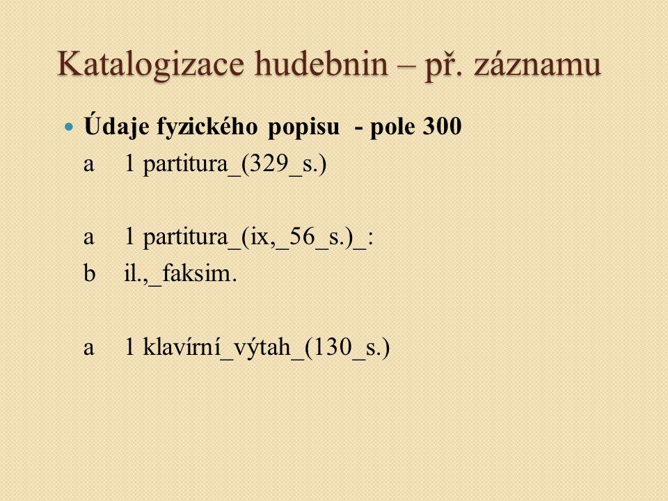Katalogizace hudebnin – př. záznamu Údaje fyzického popisu - pole 300 a1 partitura_(329_s.) a1 partitura_(ix,_56_s.)_: bil.,_faksim. a1 klavírní_výtah