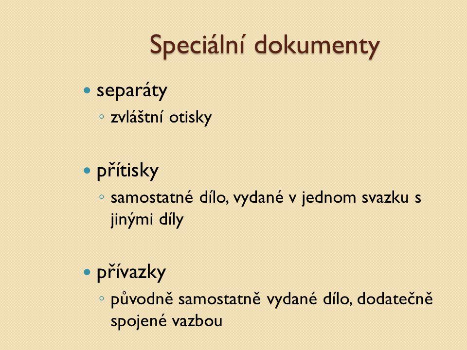 Speciální dokumenty separáty ◦ zvláštní otisky přítisky ◦ samostatné dílo, vydané v jednom svazku s jinými díly přívazky ◦ původně samostatně vydané d