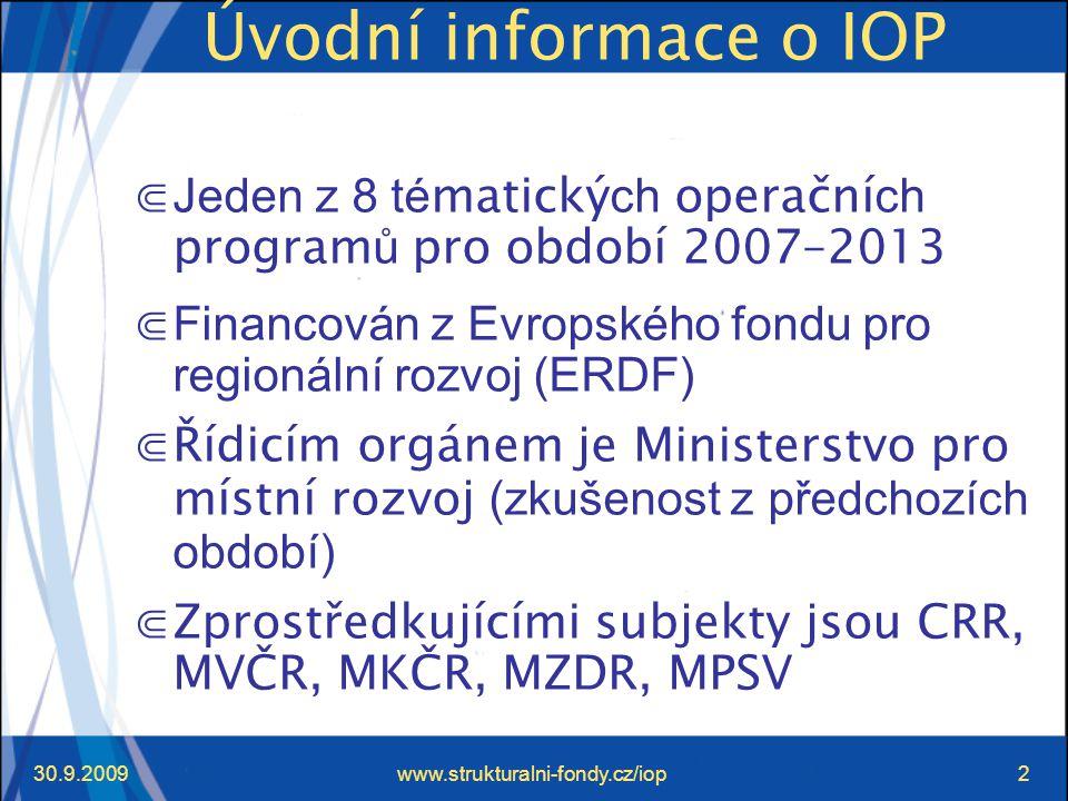 30.9.2009www.strukturalni-fondy.cz/iop2 Úvodní informace o IOP ⋐ Jeden z 8 té matický ch operační ch program ů pro období 2007–2013 ⋐ Financován z Evropského fondu pro regionální rozvoj (ERDF) ⋐Řídicím orgánem je Ministerstvo pro místní rozvoj (zkušenost z předchozích období) ⋐Zprostředkujícími subjekty jsou CRR, MVČR, MKČR, MZDR, MPSV