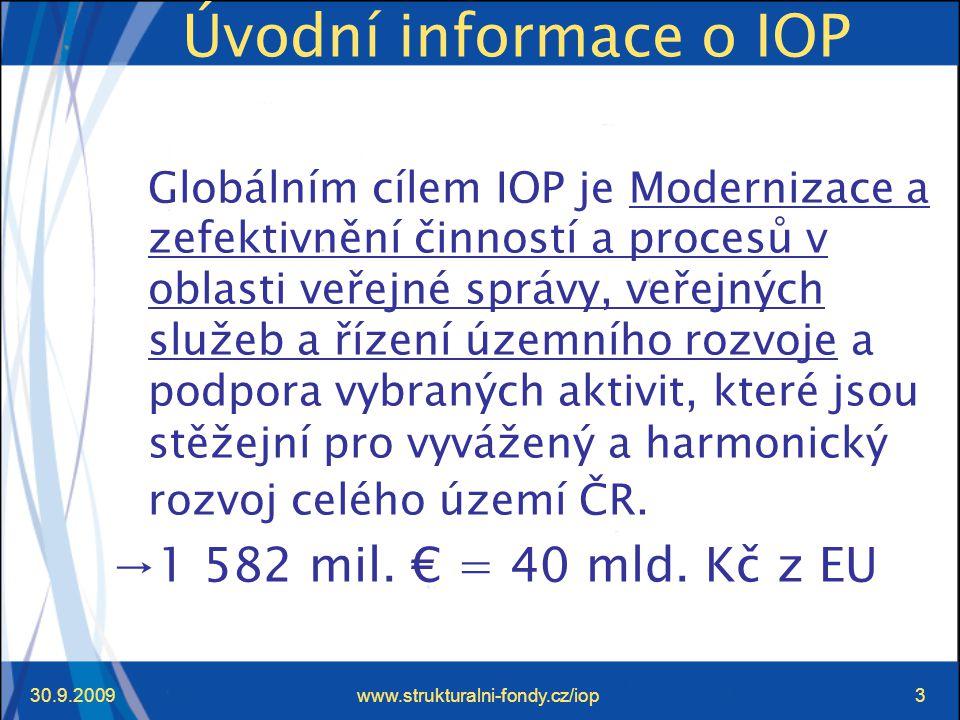 30.9.2009www.strukturalni-fondy.cz/iop3 Úvodní informace o IOP Globálním cílem IOP je Modernizace a zefektivnění činností a procesů v oblasti veřejné správy, veřejných služeb a řízení územního rozvoje a podpora vybraných aktivit, které jsou stěžejní pro vyvážený a harmonický rozvoj celého území ČR.