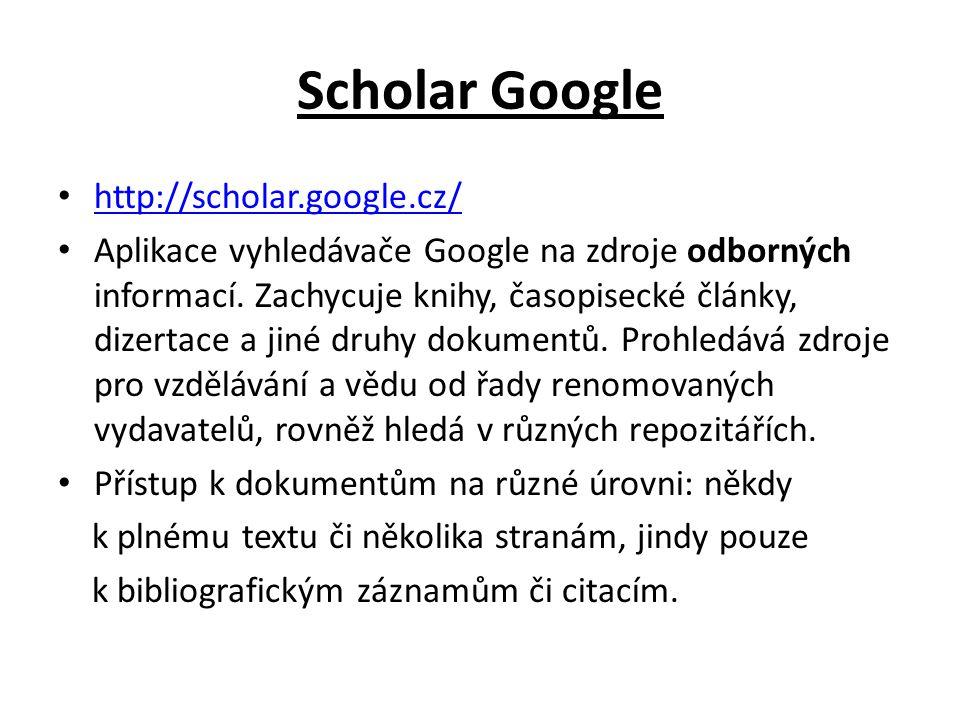 Scholar Google http://scholar.google.cz/ Aplikace vyhledávače Google na zdroje odborných informací. Zachycuje knihy, časopisecké články, dizertace a j