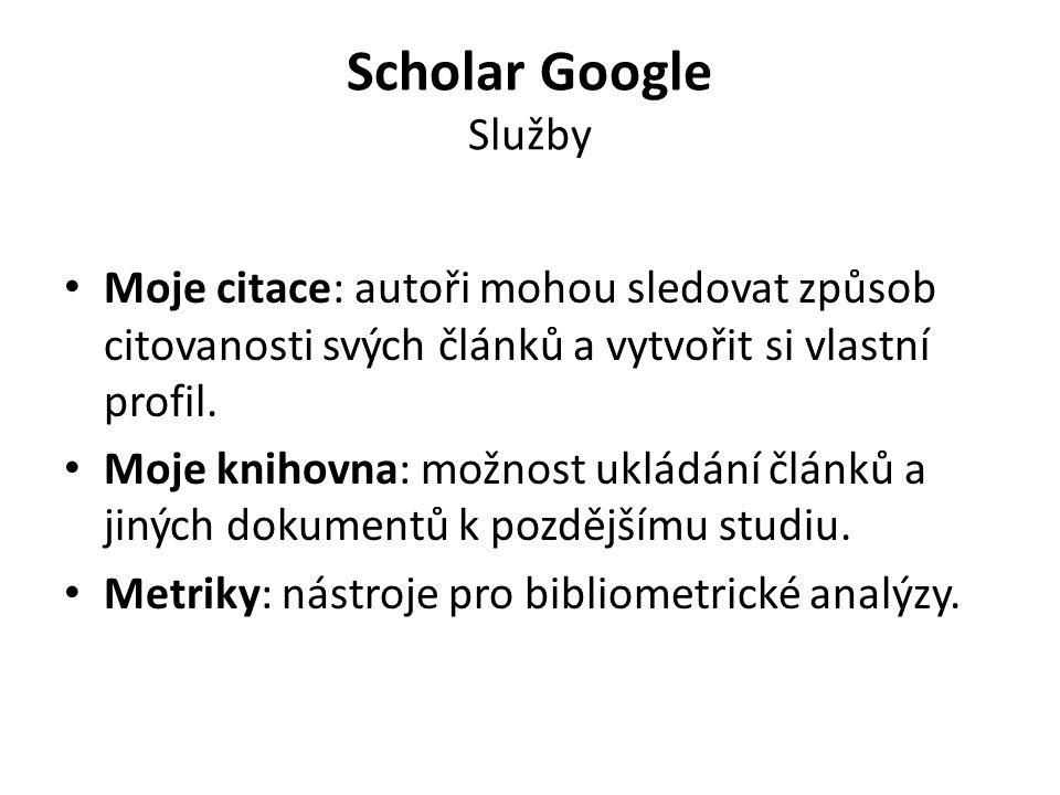 Scholar Google Služby Moje citace: autoři mohou sledovat způsob citovanosti svých článků a vytvořit si vlastní profil. Moje knihovna: možnost ukládání