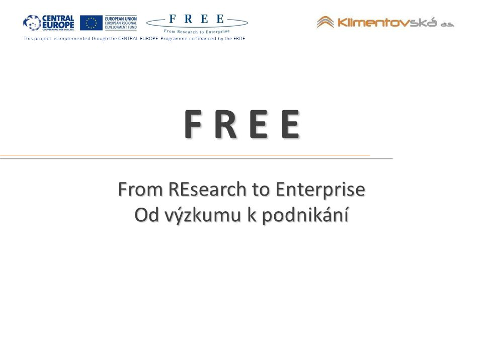 This project is implemented though the CENTRAL EUROPE Programme co-financed by the ERDF Přínosy projektu výměna vzájemných zkušeností partnerů s rozvojem a udržitelností vědeckotechnických parků, business inkubátorů a center pro transfer technologií porovnávání fungování VTP v jiných evropských zemí kontakty s potencionálními partnery VTP Projekt FREE