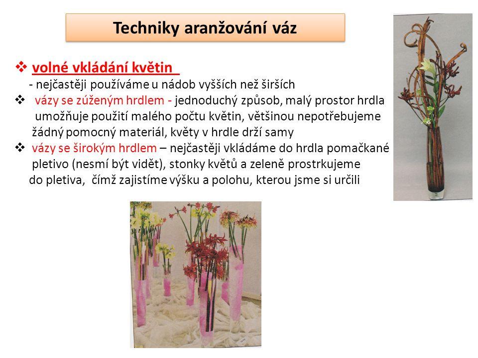 Techniky aranžování váz  volné vkládání květin - nejčastěji používáme u nádob vyšších než širších  vázy se zúženým hrdlem - jednoduchý způsob, malý prostor hrdla umožňuje použití malého počtu květin, většinou nepotřebujeme žádný pomocný materiál, květy v hrdle drží samy  vázy se širokým hrdlem – nejčastěji vkládáme do hrdla pomačkané pletivo (nesmí být vidět), stonky květů a zeleně prostrkujeme do pletiva, čímž zajistíme výšku a polohu, kterou jsme si určili