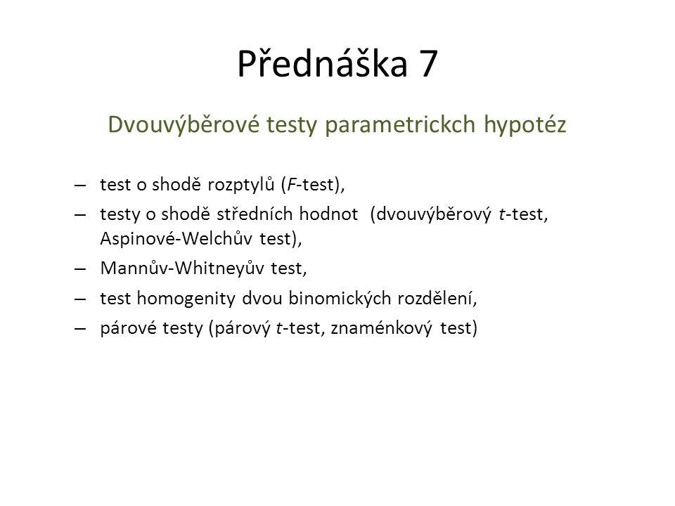 Přednáška 7 Dvouvýběrové testy parametrickch hypotéz – test o shodě rozptylů (F-test), – testy o shodě středních hodnot (dvouvýběrový t-test, Aspinové-Welchův test), – Mannův-Whitneyův test, – test homogenity dvou binomických rozdělení, – párové testy (párový t-test, znaménkový test)