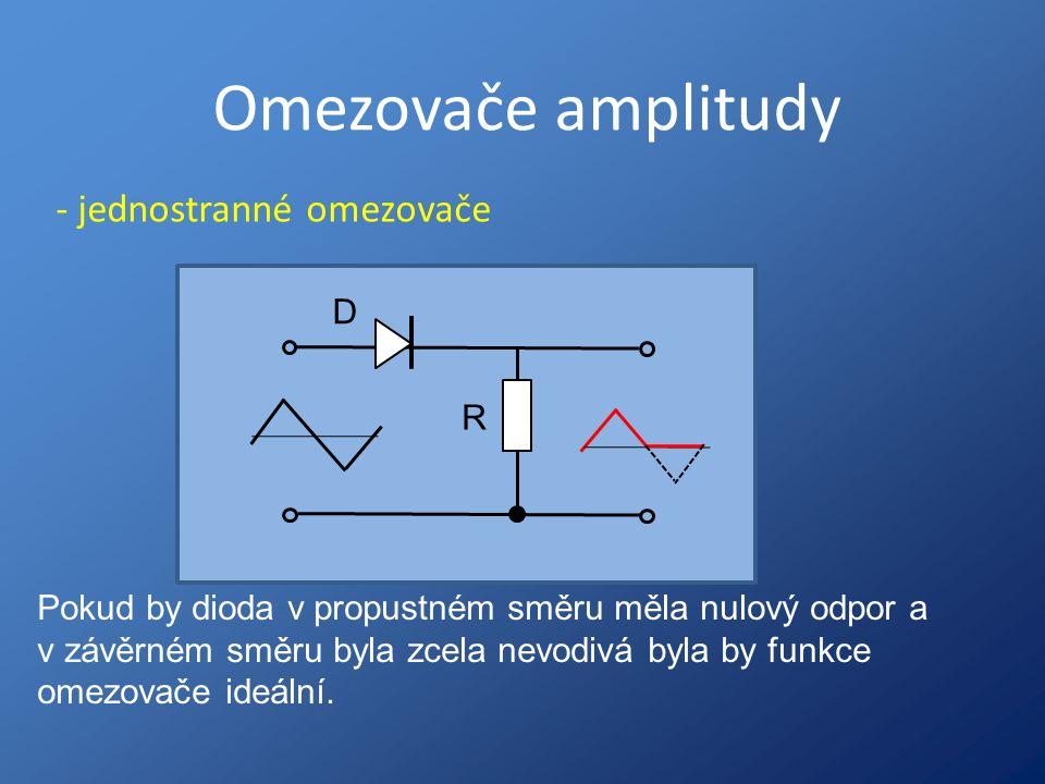 Omezovače amplitudy - jednostranné omezovače R D Pokud by dioda v propustném směru měla nulový odpor a v závěrném směru byla zcela nevodivá byla by fu