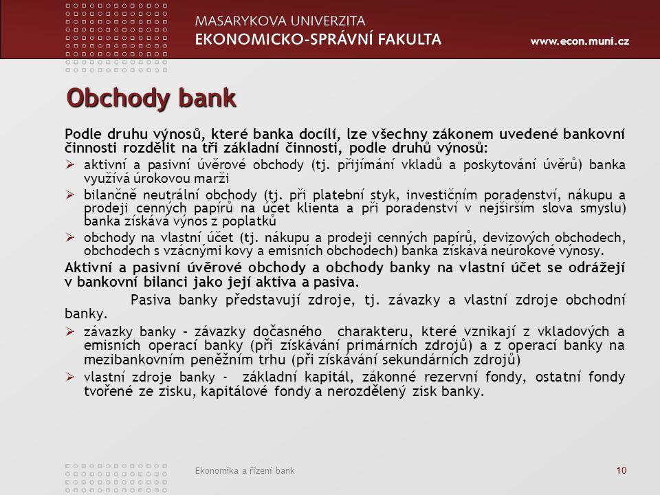 www.econ.muni.cz Ekonomika a řízení bank 10 Obchody bank Podle druhu výnosů, které banka docílí, lze všechny zákonem uvedené bankovní činnosti rozdělit na tři základní činnosti, podle druhů výnosů:  aktivní a pasivní úvěrové obchody (tj.