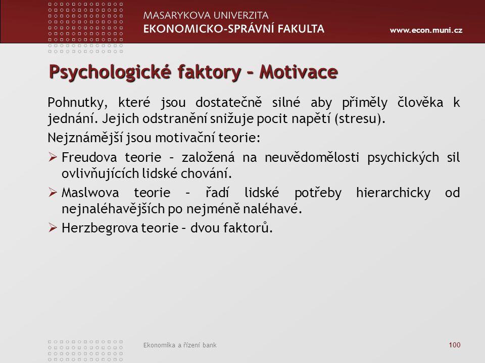 www.econ.muni.cz Ekonomika a řízení bank 100 Psychologické faktory – Motivace Pohnutky, které jsou dostatečně silné aby přiměly člověka k jednání. Jej