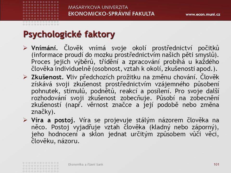 www.econ.muni.cz Ekonomika a řízení bank 101 Psychologické faktory  Vnímání. Člověk vnímá svoje okolí prostřednictví počitků (informace proudí do moz