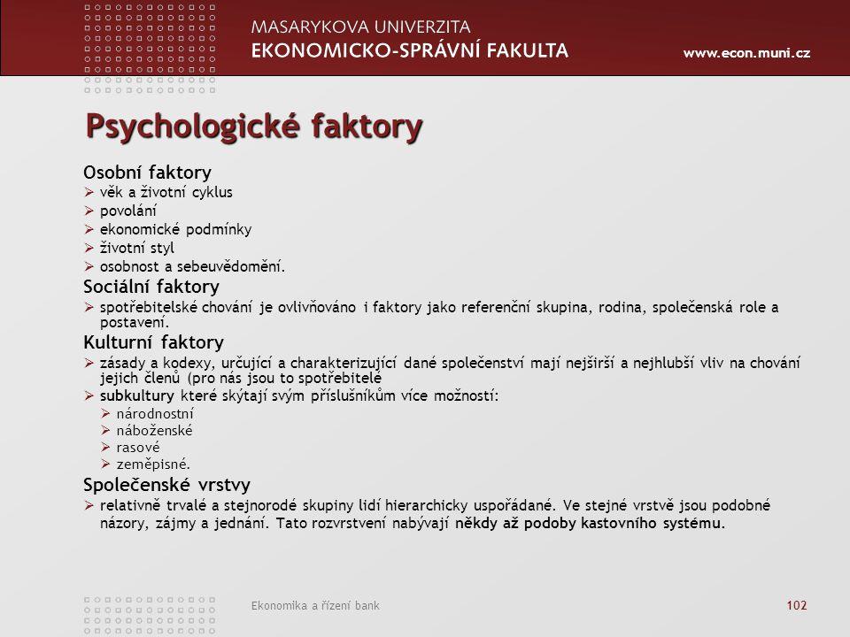 www.econ.muni.cz Ekonomika a řízení bank 102 Psychologické faktory Osobní faktory  věk a životní cyklus  povolání  ekonomické podmínky  životní styl  osobnost a sebeuvědomění.