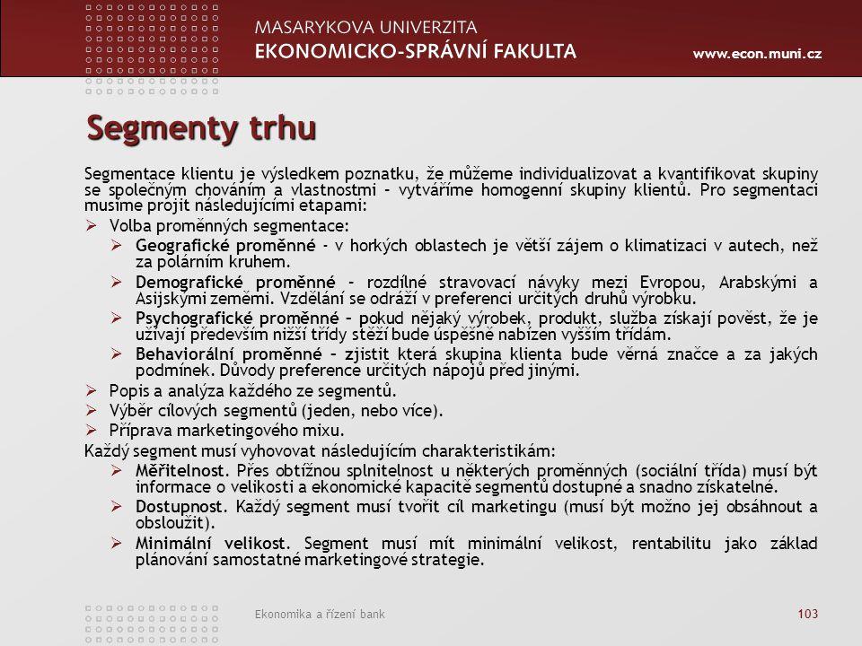 www.econ.muni.cz Ekonomika a řízení bank 103 Segmenty trhu Segmentace klientu je výsledkem poznatku, že můžeme individualizovat a kvantifikovat skupiny se společným chováním a vlastnostmi – vytváříme homogenní skupiny klientů.