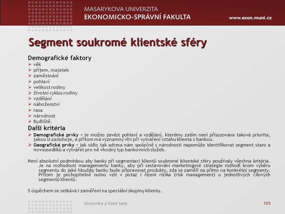 www.econ.muni.cz Ekonomika a řízení bank 105 Segment soukromé klientské sféry Demografické faktory  věk  příjem, majetek  zaměstnání  pohlaví  velikost rodiny  životní cyklus rodiny  vzdělání  náboženství  rasa  národnost  Bydliště.