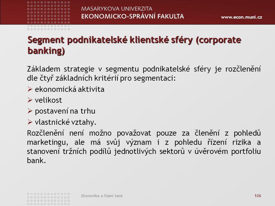 www.econ.muni.cz Ekonomika a řízení bank 106 Segment podnikatelské klientské sféry (corporate banking) Základem strategie v segmentu podnikatelské sféry je rozčlenění dle čtyř základních kritérií pro segmentaci:  ekonomická aktivita  velikost  postavení na trhu  vlastnické vztahy.