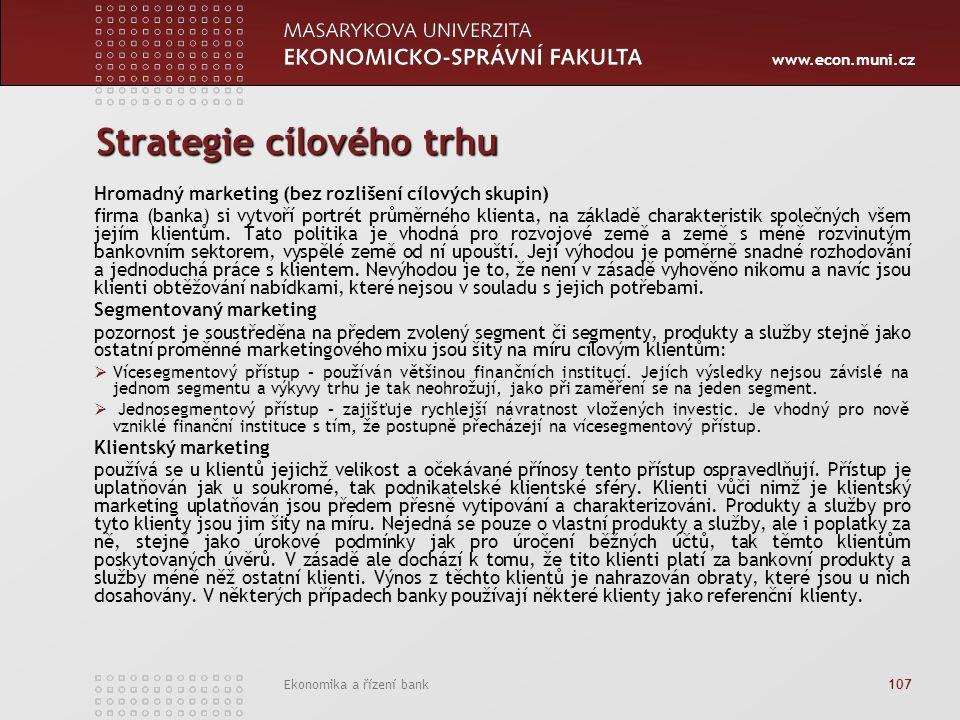 www.econ.muni.cz Ekonomika a řízení bank 107 Strategie cílového trhu Hromadný marketing (bez rozlišení cílových skupin) firma (banka) si vytvoří portrét průměrného klienta, na základě charakteristik společných všem jejím klientům.