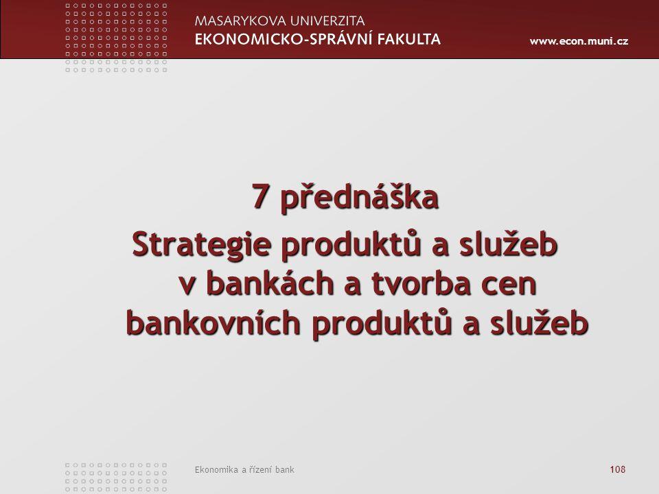 www.econ.muni.cz Ekonomika a řízení bank 108 7 přednáška Strategie produktů a služeb v bankách a tvorba cen bankovních produktů a služeb