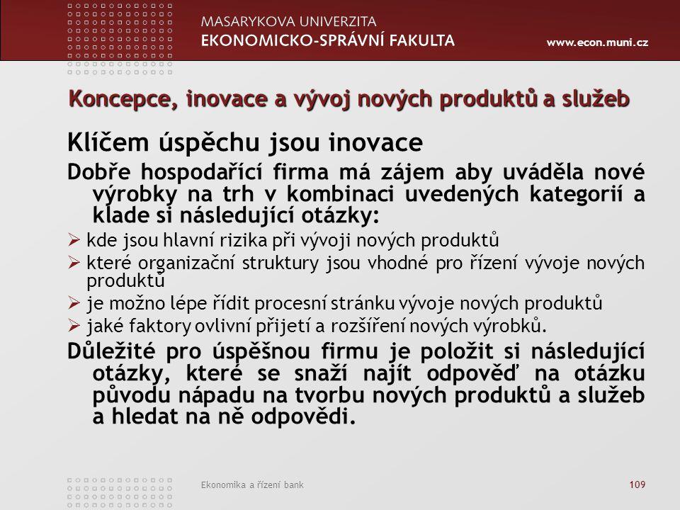 www.econ.muni.cz Ekonomika a řízení bank 109 Koncepce, inovace a vývoj nových produktů a služeb Klíčem úspěchu jsou inovace Dobře hospodařící firma má zájem aby uváděla nové výrobky na trh v kombinaci uvedených kategorií a klade si následující otázky:  kde jsou hlavní rizika při vývoji nových produktů  které organizační struktury jsou vhodné pro řízení vývoje nových produktů  je možno lépe řídit procesní stránku vývoje nových produktů  jaké faktory ovlivní přijetí a rozšíření nových výrobků.