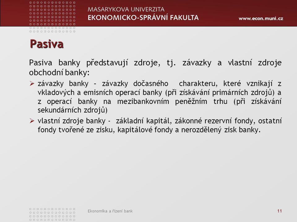 www.econ.muni.cz Ekonomika a řízení bank 11 Pasiva Pasiva banky představují zdroje, tj. závazky a vlastní zdroje obchodní banky:  závazky banky – záv