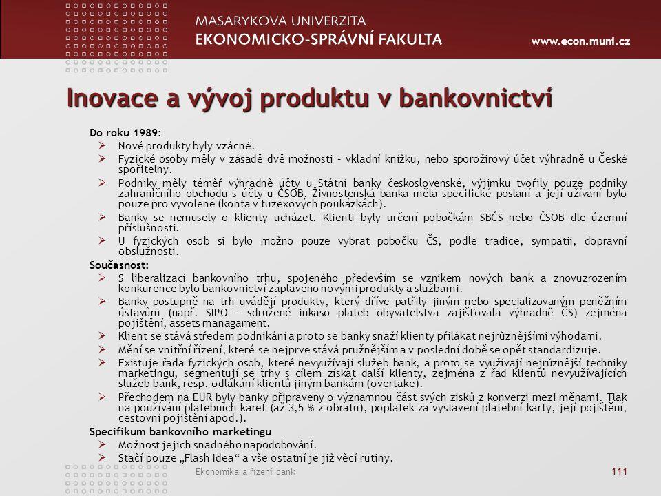www.econ.muni.cz Ekonomika a řízení bank 111 Inovace a vývoj produktu v bankovnictví Do roku 1989:  Nové produkty byly vzácné.  Fyzické osoby měly v