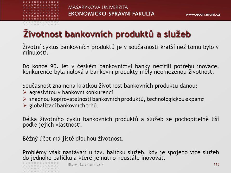 www.econ.muni.cz Ekonomika a řízení bank 113 Životnost bankovních produktů a služeb Životní cyklus bankovních produktů je v současnosti kratší než tomu bylo v minulosti.