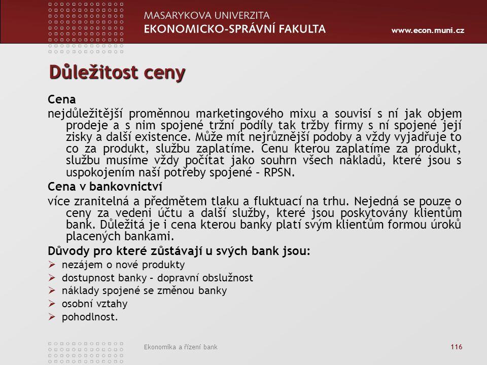 www.econ.muni.cz Ekonomika a řízení bank 116 Důležitost ceny Cena nejdůležitější proměnnou marketingového mixu a souvisí s ní jak objem prodeje a s nim spojené tržní podíly tak tržby firmy s ní spojené její zisky a další existence.