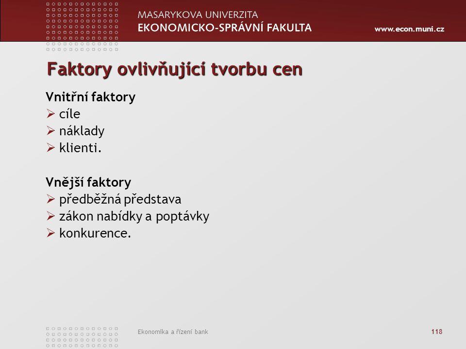 www.econ.muni.cz Ekonomika a řízení bank 118 Faktory ovlivňující tvorbu cen Vnitřní faktory  cíle  náklady  klienti. Vnější faktory  předběžná pře