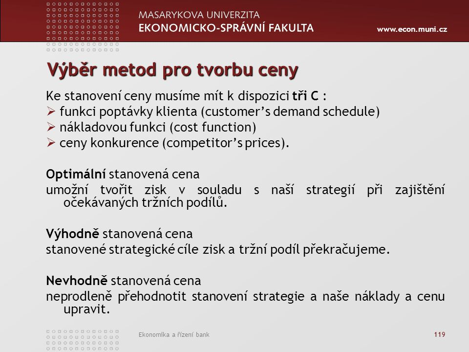 www.econ.muni.cz Ekonomika a řízení bank 119 Výběr metod pro tvorbu ceny Ke stanovení ceny musíme mít k dispozici tři C :  funkci poptávky klienta (customer's demand schedule)  nákladovou funkci (cost function)  ceny konkurence (competitor's prices).