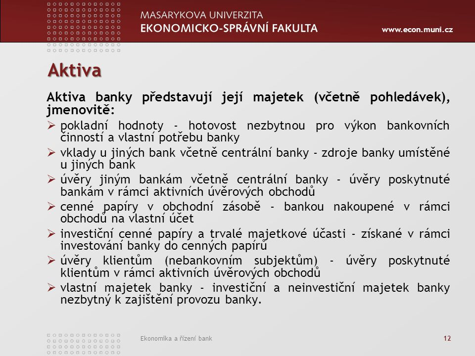 www.econ.muni.cz Ekonomika a řízení bank 12 Aktiva Aktiva banky představují její majetek (včetně pohledávek), jmenovitě:  pokladní hodnoty - hotovost