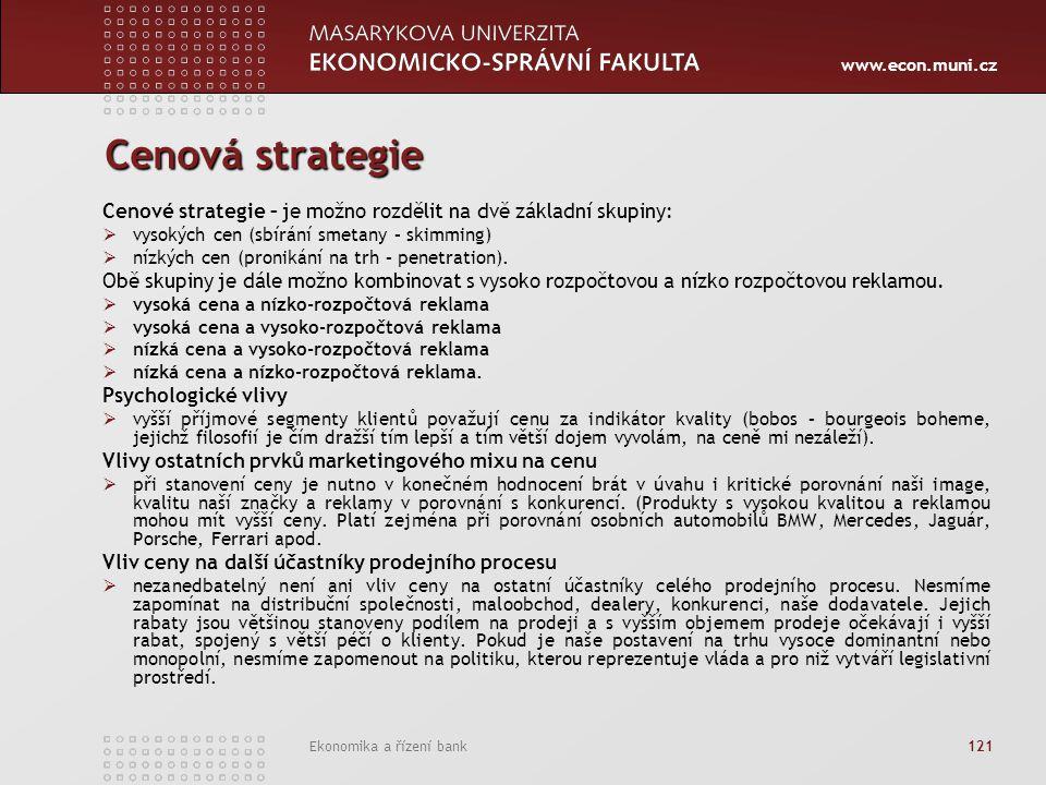 www.econ.muni.cz Ekonomika a řízení bank 121 Cenová strategie Cenové strategie – je možno rozdělit na dvě základní skupiny:  vysokých cen (sbírání smetany – skimming)  nízkých cen (pronikání na trh – penetration).
