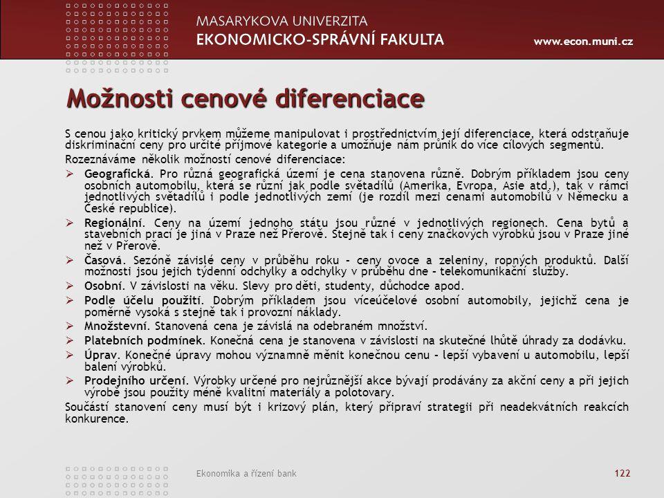 www.econ.muni.cz Ekonomika a řízení bank 122 Možnosti cenové diferenciace S cenou jako kritický prvkem můžeme manipulovat i prostřednictvím její diferenciace, která odstraňuje diskriminační ceny pro určité příjmové kategorie a umožňuje nám průnik do více cílových segmentů.