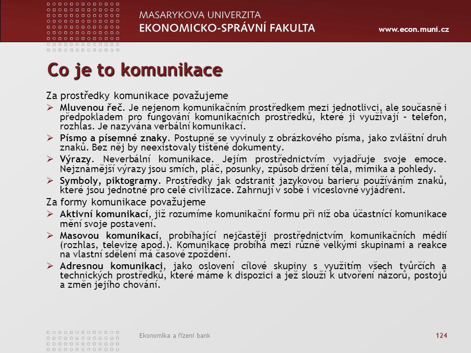 www.econ.muni.cz Ekonomika a řízení bank 124 Co je to komunikace Za prostředky komunikace považujeme  Mluvenou řeč. Je nejenom komunikačním prostředk