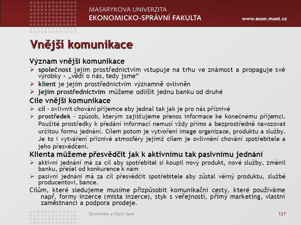 """www.econ.muni.cz Ekonomika a řízení bank 127 Vnější komunikace Význam vnější komunikace  společnost jejím prostřednictvím vstupuje na trhu ve známost a propaguje své výrobky – """"vědí o nás, tedy jsme  klient je jejím prostřednictvím významně ovlivněn  jejím prostřednictvím můžeme odlišit jednu banku od druhé Cíle vnější komunikace  cíl - ovlivnit chování příjemce aby jednal tak jak je pro nás příznivé  prostředek - způsob, kterým zajišťujeme přenos informace ke konečnému příjemci."""
