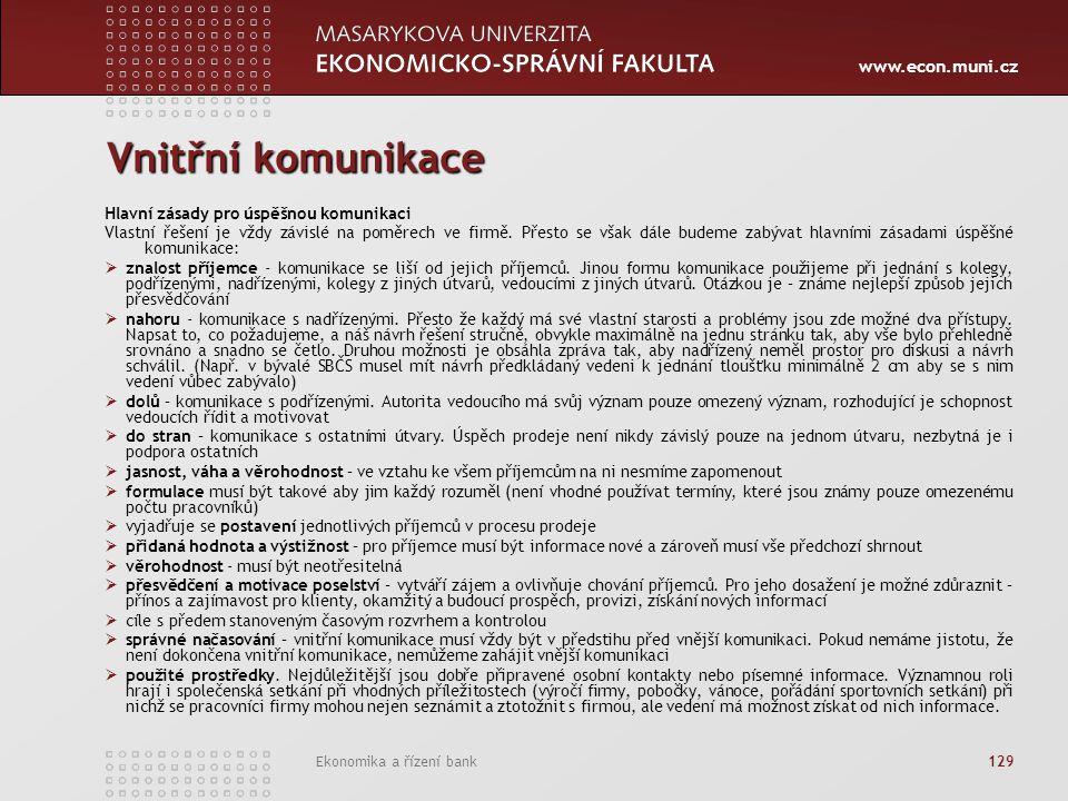 www.econ.muni.cz Ekonomika a řízení bank 129 Vnitřní komunikace Hlavní zásady pro úspěšnou komunikaci Vlastní řešení je vždy závislé na poměrech ve fi