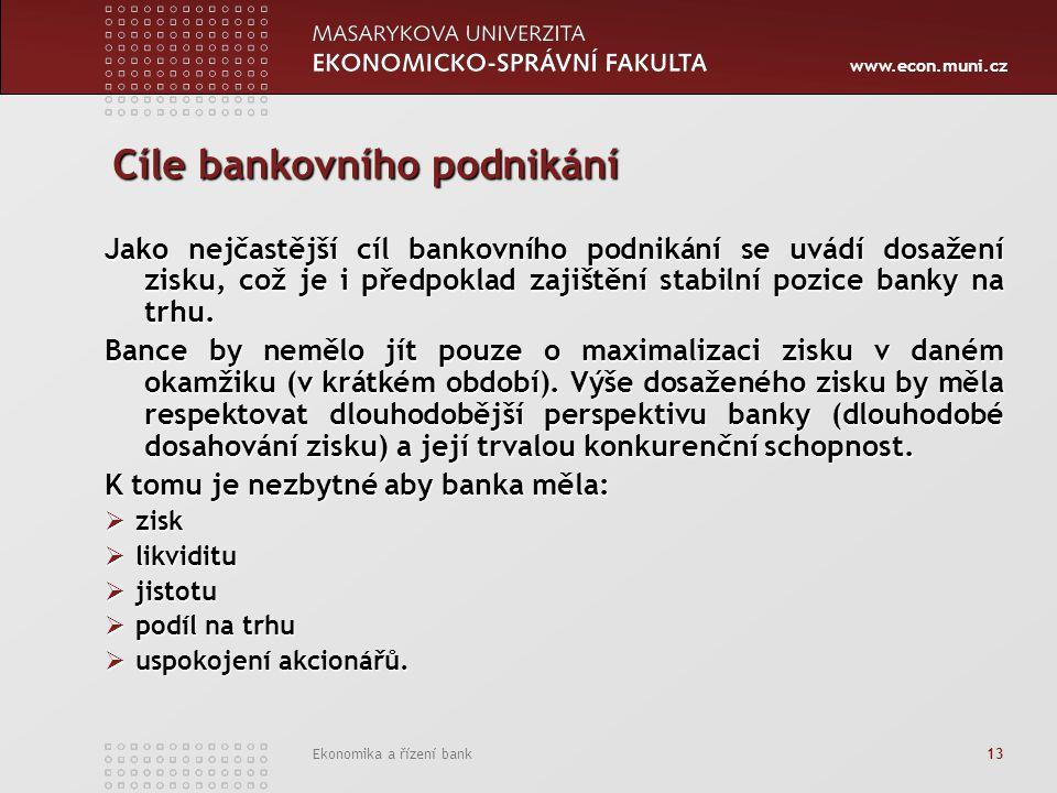 www.econ.muni.cz Ekonomika a řízení bank 13 Cíle bankovního podnikání Jako nejčastější cíl bankovního podnikání se uvádí dosažení zisku, což je i předpoklad zajištění stabilní pozice banky na trhu.