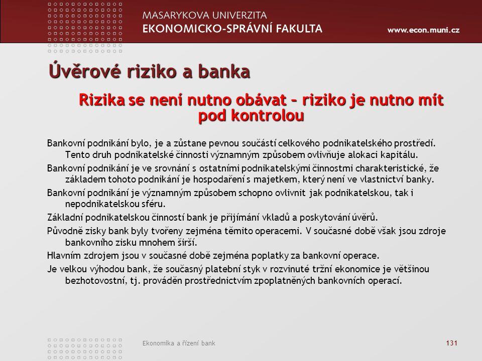 www.econ.muni.cz Ekonomika a řízení bank 131 Úvěrové riziko a banka Rizika se není nutno obávat – riziko je nutno mít pod kontrolou Bankovní podnikání bylo, je a zůstane pevnou součástí celkového podnikatelského prostředí.