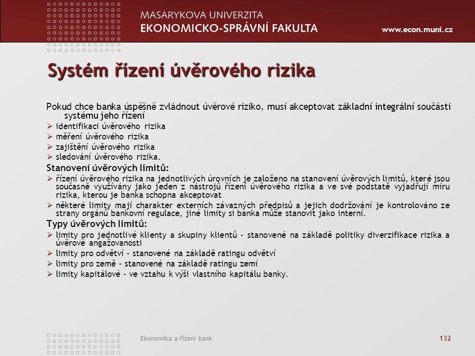 www.econ.muni.cz Ekonomika a řízení bank 132 Systém řízení úvěrového rizika Pokud chce banka úspěšně zvládnout úvěrové riziko, musí akceptovat základní integrální součásti systému jeho řízení  identifikaci úvěrového rizika  měření úvěrového rizika  zajištění úvěrového rizika  sledování úvěrového rizika.