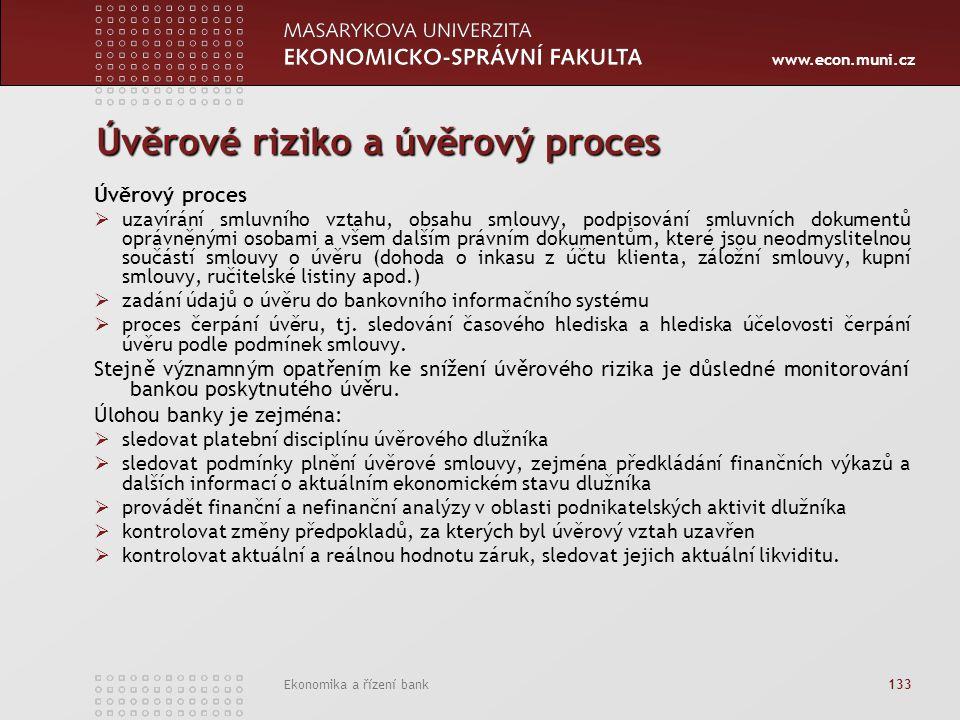www.econ.muni.cz Ekonomika a řízení bank 133 Úvěrové riziko a úvěrový proces Úvěrový proces  uzavírání smluvního vztahu, obsahu smlouvy, podpisování smluvních dokumentů oprávněnými osobami a všem dalším právním dokumentům, které jsou neodmyslitelnou součástí smlouvy o úvěru (dohoda o inkasu z účtu klienta, záložní smlouvy, kupní smlouvy, ručitelské listiny apod.)  zadání údajů o úvěru do bankovního informačního systému  proces čerpání úvěru, tj.
