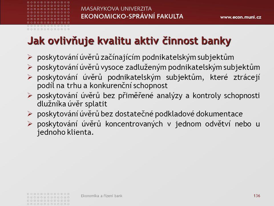 www.econ.muni.cz Ekonomika a řízení bank 136 Jak ovlivňuje kvalitu aktiv činnost banky  poskytování úvěrů začínajícím podnikatelským subjektům  poskytování úvěrů vysoce zadluženým podnikatelským subjektům  poskytování úvěrů podnikatelským subjektům, které ztrácejí podíl na trhu a konkurenční schopnost  poskytování úvěrů bez přiměřené analýzy a kontroly schopnosti dlužníka úvěr splatit  poskytování úvěrů bez dostatečné podkladové dokumentace  poskytování úvěrů koncentrovaných v jednom odvětví nebo u jednoho klienta.