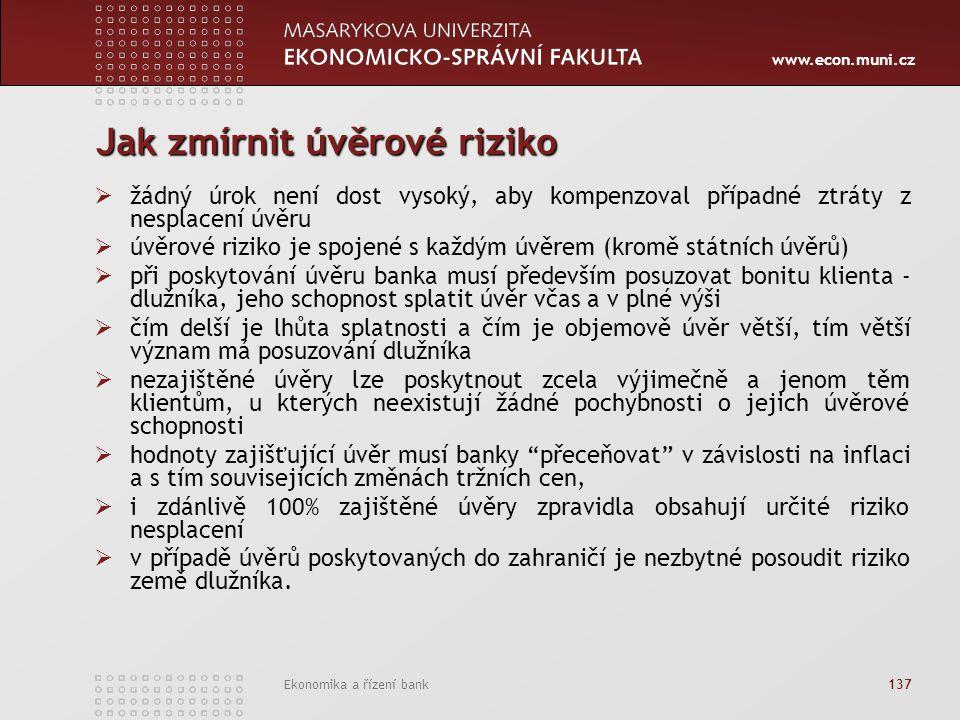 www.econ.muni.cz Ekonomika a řízení bank 137 Jak zmírnit úvěrové riziko  žádný úrok není dost vysoký, aby kompenzoval případné ztráty z nesplacení úv