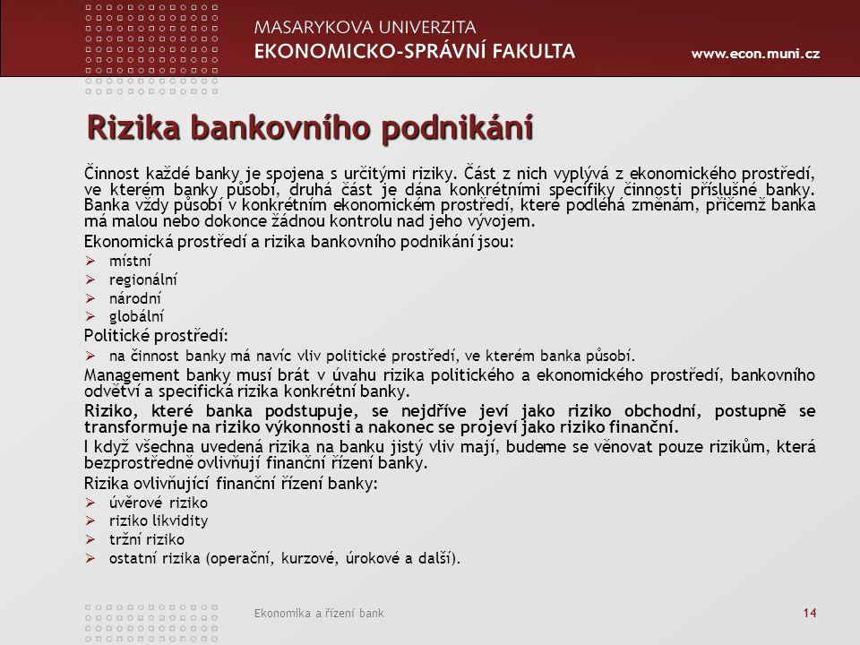 www.econ.muni.cz Ekonomika a řízení bank 14 Rizika bankovního podnikání Činnost každé banky je spojena s určitými riziky. Část z nich vyplývá z ekonom