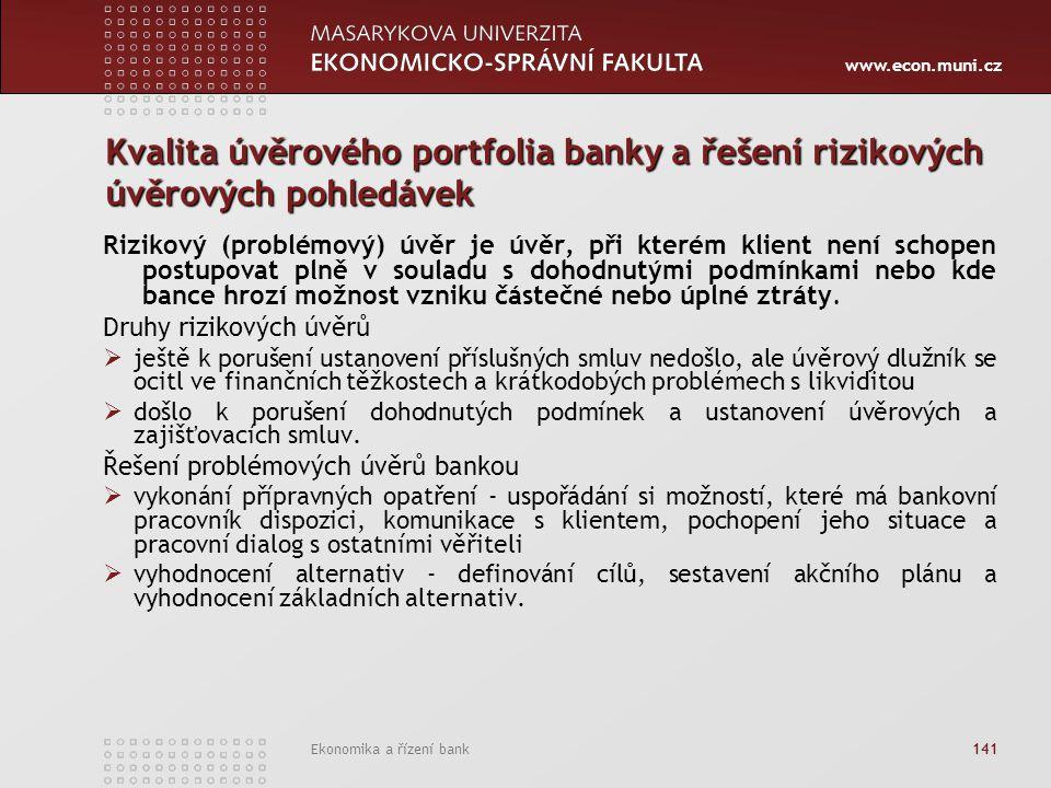 www.econ.muni.cz Ekonomika a řízení bank 141 Kvalita úvěrového portfolia banky a řešení rizikových úvěrových pohledávek Rizikový (problémový) úvěr je