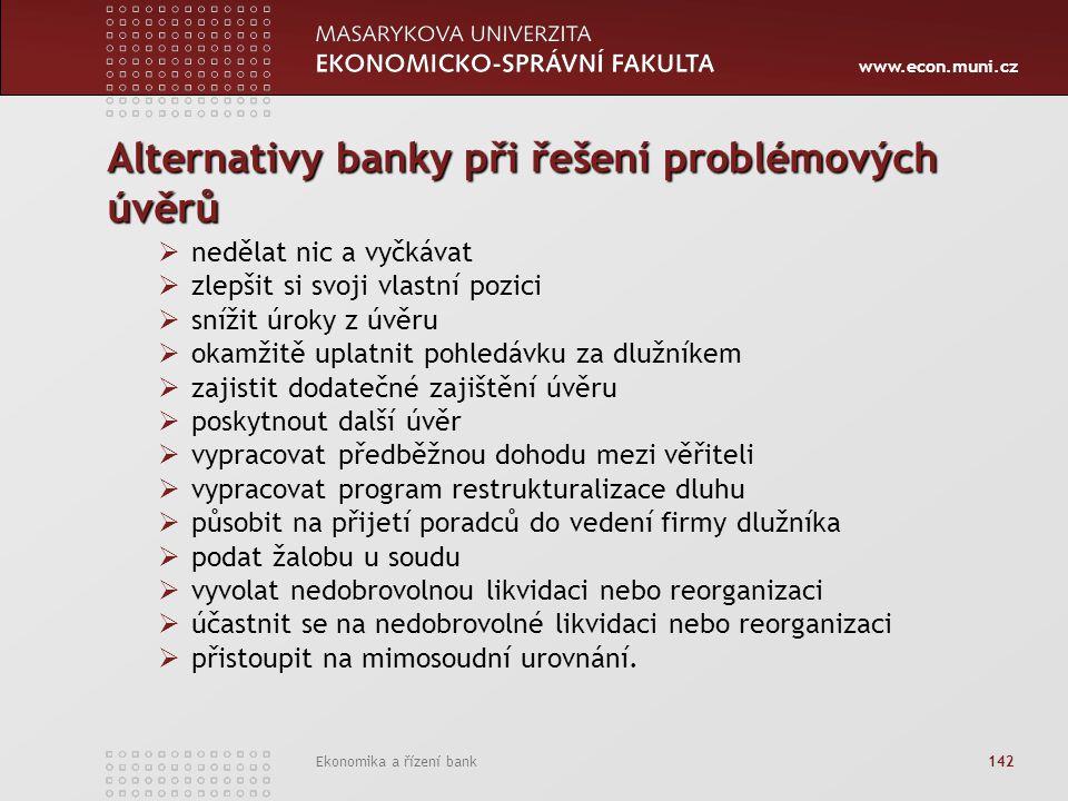 www.econ.muni.cz Ekonomika a řízení bank 142 Alternativy banky při řešení problémových úvěrů  nedělat nic a vyčkávat  zlepšit si svoji vlastní pozici  snížit úroky z úvěru  okamžitě uplatnit pohledávku za dlužníkem  zajistit dodatečné zajištění úvěru  poskytnout další úvěr  vypracovat předběžnou dohodu mezi věřiteli  vypracovat program restrukturalizace dluhu  působit na přijetí poradců do vedení firmy dlužníka  podat žalobu u soudu  vyvolat nedobrovolnou likvidaci nebo reorganizaci  účastnit se na nedobrovolné likvidaci nebo reorganizaci  přistoupit na mimosoudní urovnání.