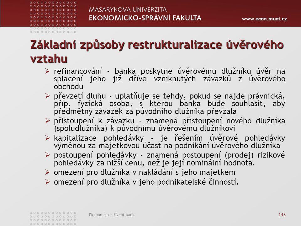 www.econ.muni.cz Ekonomika a řízení bank 143 Základní způsoby restrukturalizace úvěrového vztahu  refinancování - banka poskytne úvěrovému dlužníku úvěr na splacení jeho již dříve vzniknutých závazků z úvěrového obchodu  převzetí dluhu - uplatňuje se tehdy, pokud se najde právnická, příp.