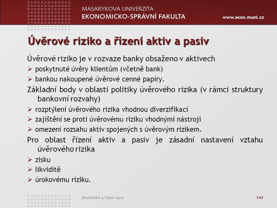 www.econ.muni.cz Ekonomika a řízení bank 144 Úvěrové riziko a řízení aktiv a pasiv Úvěrové riziko je v rozvaze banky obsaženo v aktivech  poskytnuté úvěry klientům (včetně bank)  bankou nakoupené úvěrové cenné papíry.