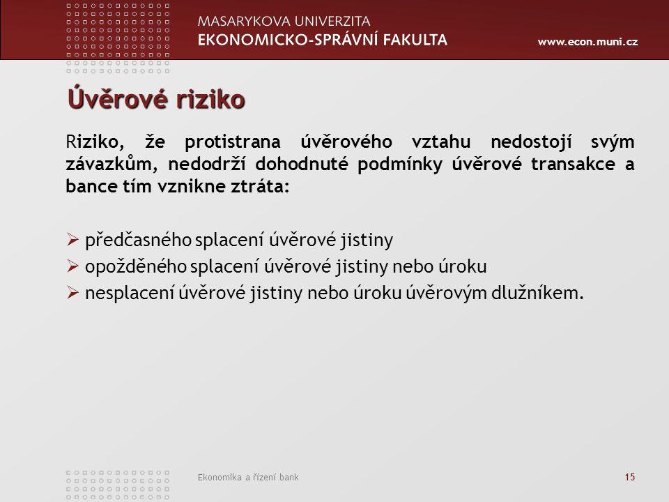 www.econ.muni.cz Ekonomika a řízení bank 15 Úvěrové riziko Riziko, že protistrana úvěrového vztahu nedostojí svým závazkům, nedodrží dohodnuté podmínk