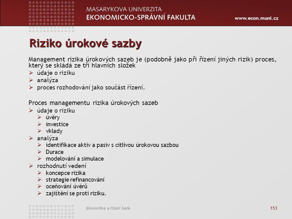 www.econ.muni.cz Ekonomika a řízení bank 153 Riziko úrokové sazby Management rizika úrokových sazeb je (podobně jako při řízení jiných rizik) proces, který se skládá ze tří hlavních složek  údaje o riziku  analýza  proces rozhodování jako součást řízení.