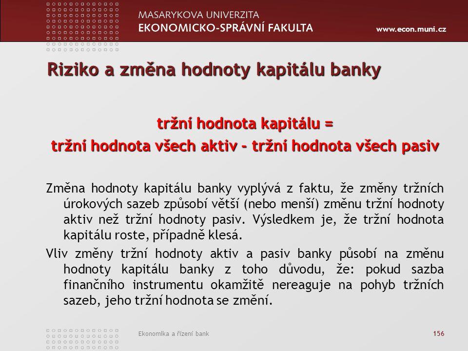 www.econ.muni.cz Ekonomika a řízení bank 156 Riziko a změna hodnoty kapitálu banky tržní hodnota kapitálu = tržní hodnota všech aktiv - tržní hodnota všech pasiv Změna hodnoty kapitálu banky vyplývá z faktu, že změny tržních úrokových sazeb způsobí větší (nebo menší) změnu tržní hodnoty aktiv než tržní hodnoty pasiv.